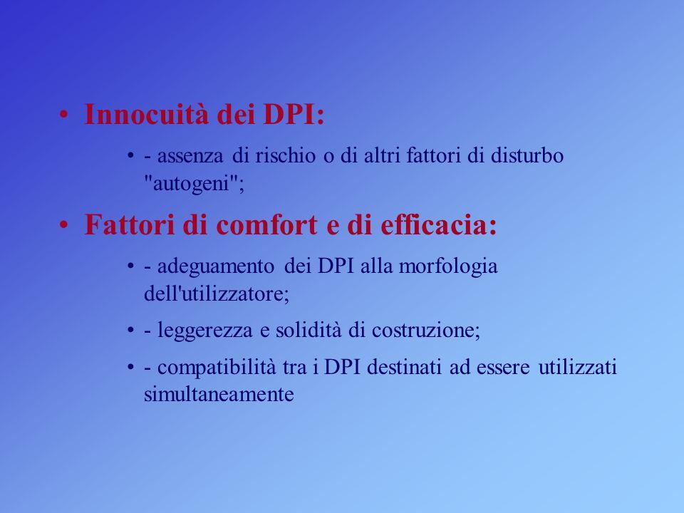Innocuità dei DPI: - assenza di rischio o di altri fattori di disturbo autogeni ; Fattori di comfort e di efficacia: - adeguamento dei DPI alla morfologia dell utilizzatore; - leggerezza e solidità di costruzione; - compatibilità tra i DPI destinati ad essere utilizzati simultaneamente