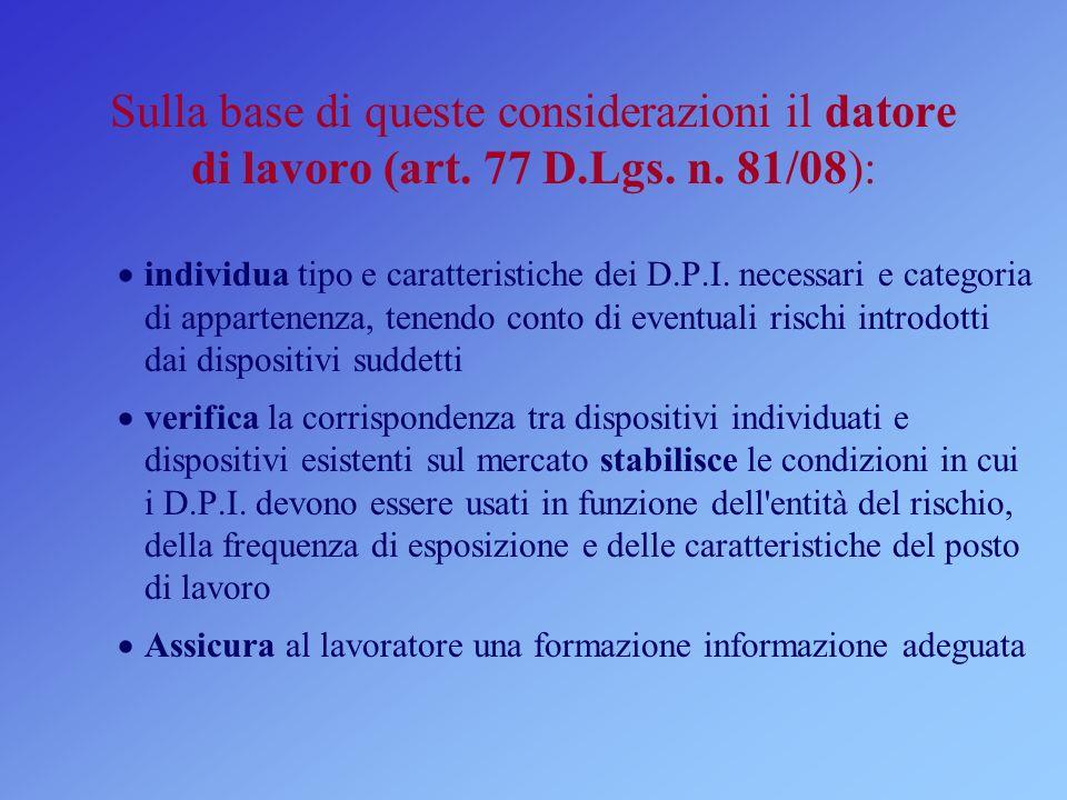 Sulla base di queste considerazioni il datore di lavoro (art. 77 D.Lgs. n. 81/08): individua tipo e caratteristiche dei D.P.I. necessari e categoria d