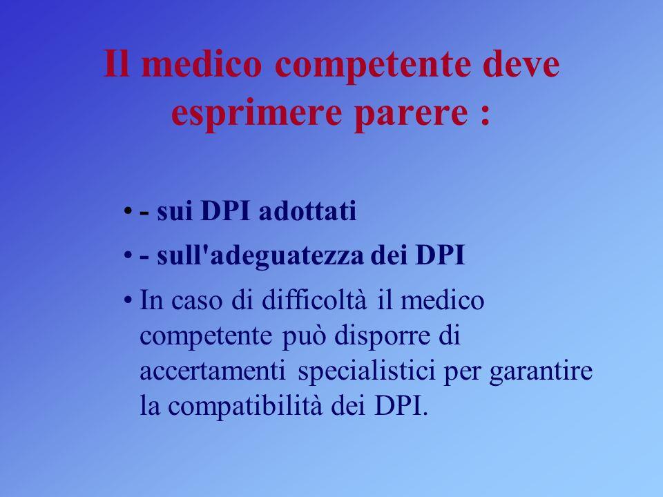 Il medico competente deve esprimere parere : - sui DPI adottati - sull adeguatezza dei DPI In caso di difficoltà il medico competente può disporre di accertamenti specialistici per garantire la compatibilità dei DPI.