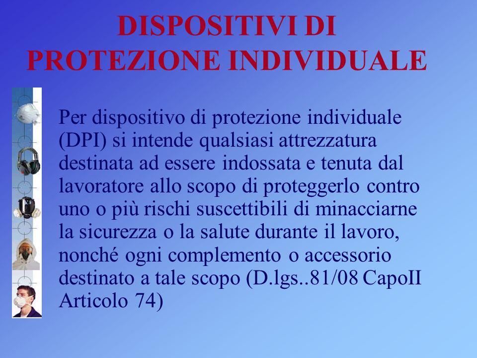 DISPOSITIVI DI PROTEZIONE INDIVIDUALE Per dispositivo di protezione individuale (DPI) si intende qualsiasi attrezzatura destinata ad essere indossata