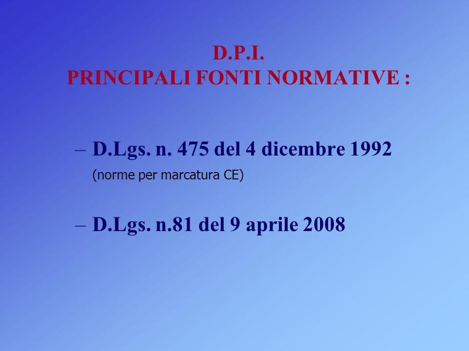 D.P.I. PRINCIPALI FONTI NORMATIVE : – D.Lgs. n. 475 del 4 dicembre 1992 (norme per marcatura CE) – D.Lgs. n.81 del 9 aprile 2008