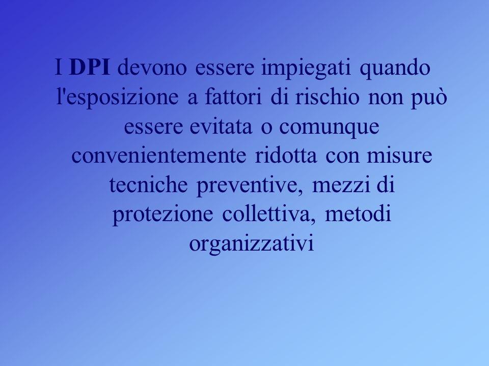 I DPI devono essere impiegati quando l esposizione a fattori di rischio non può essere evitata o comunque convenientemente ridotta con misure tecniche preventive, mezzi di protezione collettiva, metodi organizzativi