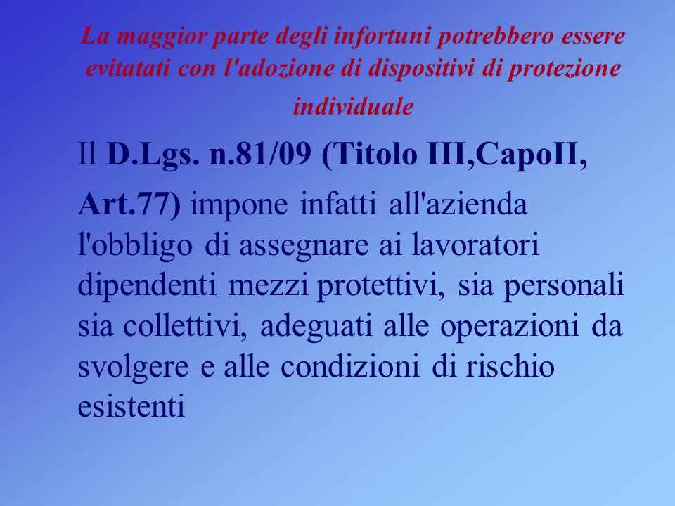 La maggior parte degli infortuni potrebbero essere evitatati con l'adozione di dispositivi di protezione individuale Il D.Lgs. n.81/09 (Titolo III,Cap