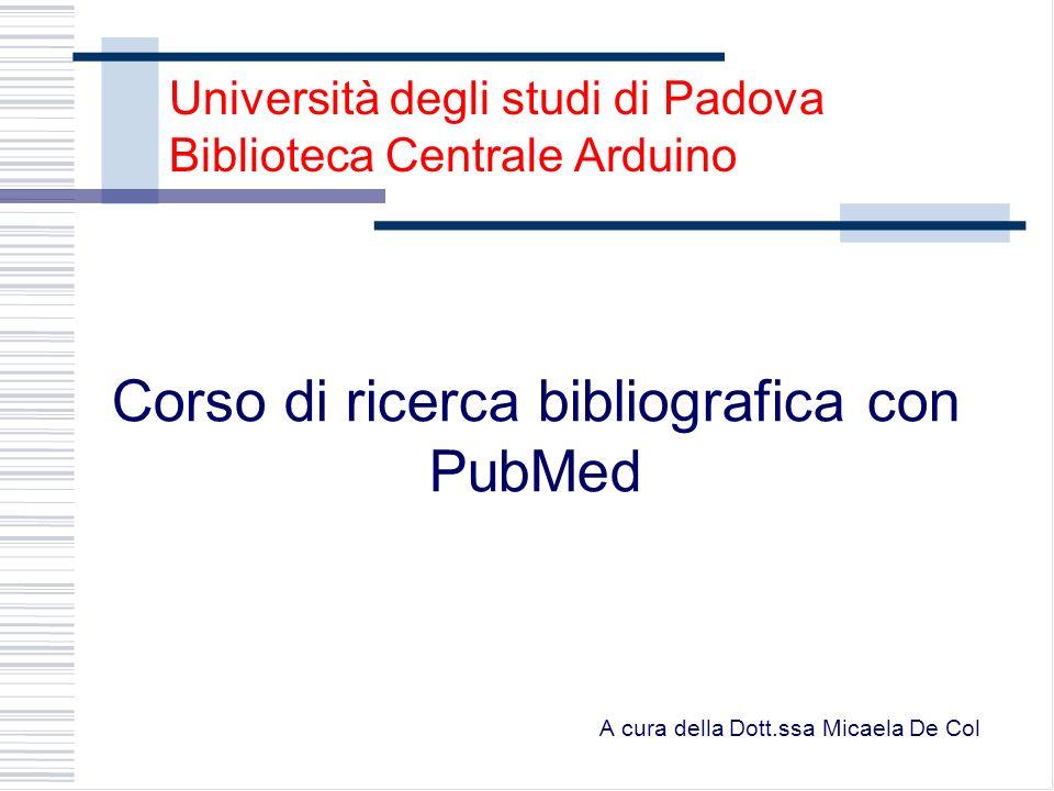 Università degli studi di Padova Biblioteca Centrale Arduino Corso di ricerca bibliografica con PubMed A cura della Dott.ssa Micaela De Col
