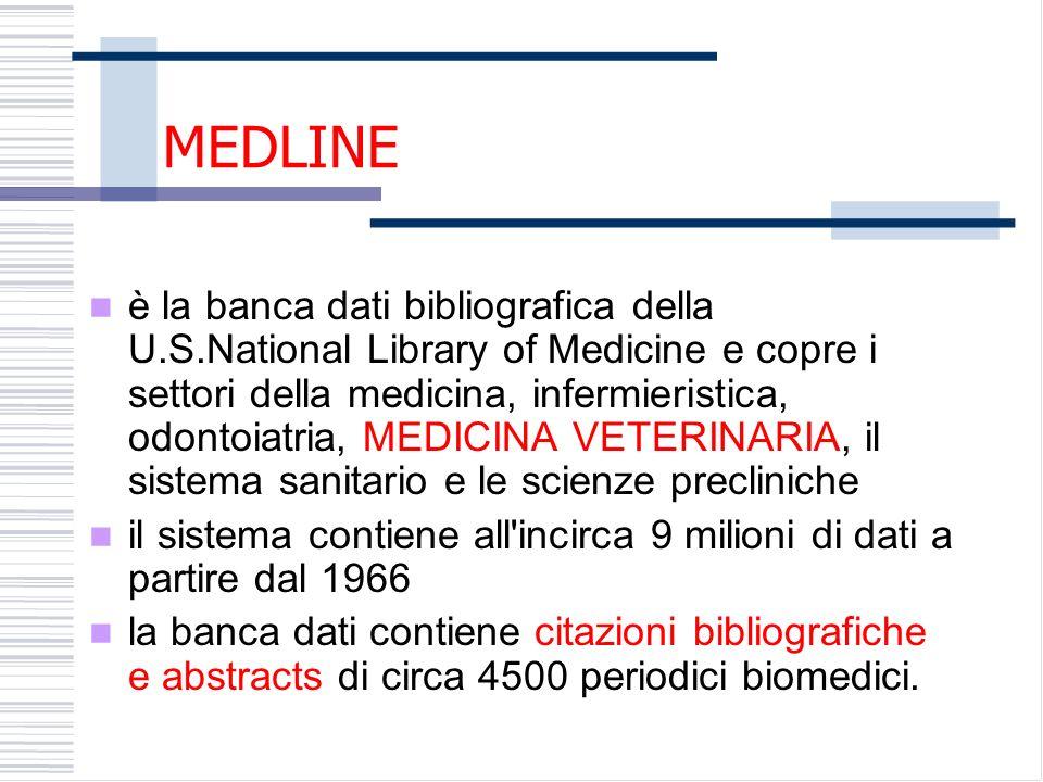 MEDLINE è la banca dati bibliografica della U.S.National Library of Medicine e copre i settori della medicina, infermieristica, odontoiatria, MEDICINA VETERINARIA, il sistema sanitario e le scienze precliniche il sistema contiene all incirca 9 milioni di dati a partire dal 1966 la banca dati contiene citazioni bibliografiche e abstracts di circa 4500 periodici biomedici.