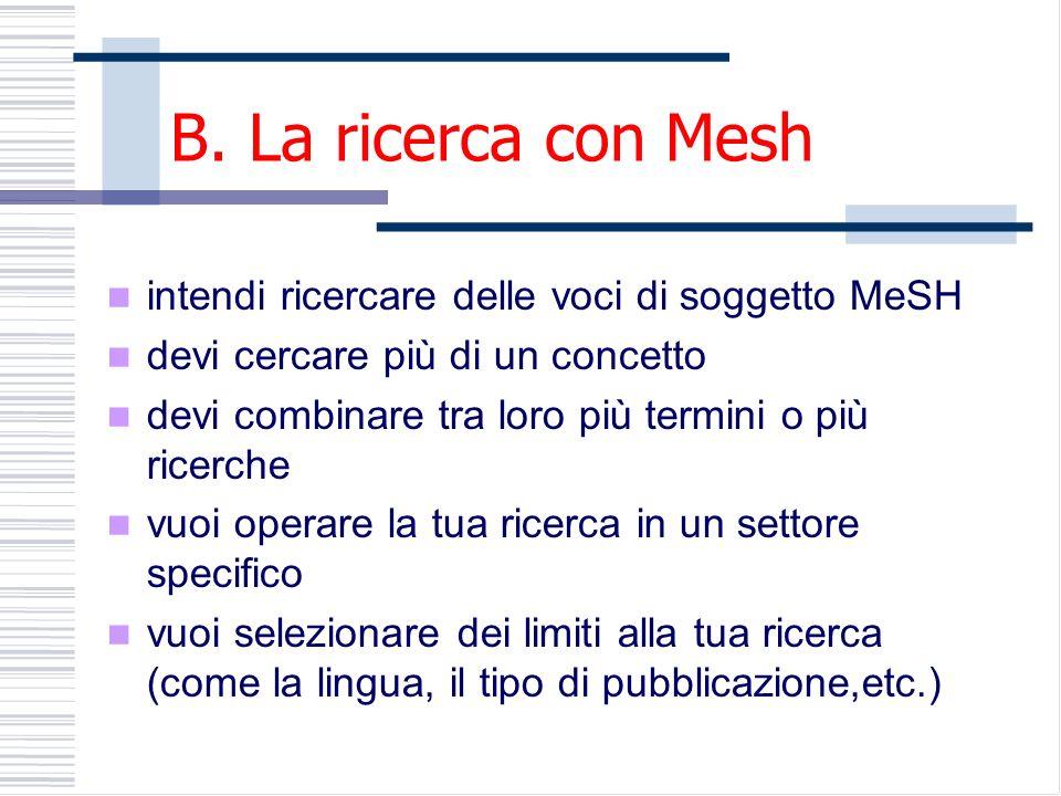 B. La ricerca con Mesh intendi ricercare delle voci di soggetto MeSH devi cercare più di un concetto devi combinare tra loro più termini o più ricerch
