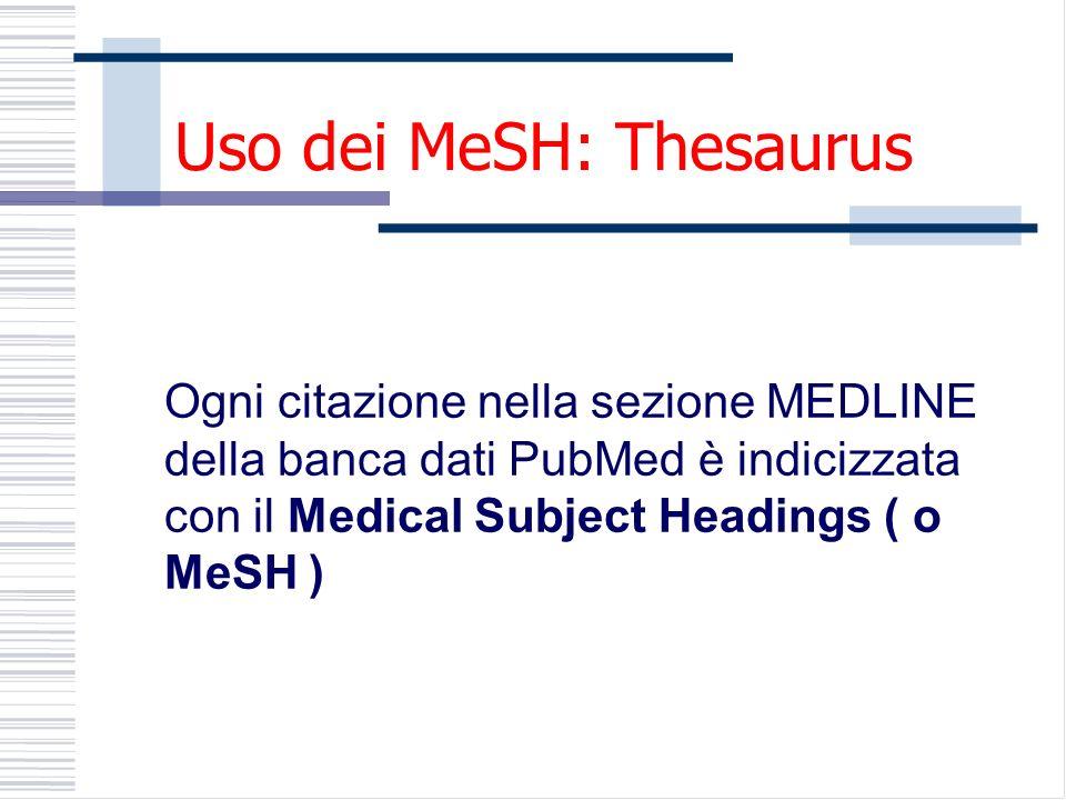 Uso dei MeSH: Thesaurus Ogni citazione nella sezione MEDLINE della banca dati PubMed è indicizzata con il Medical Subject Headings ( o MeSH )