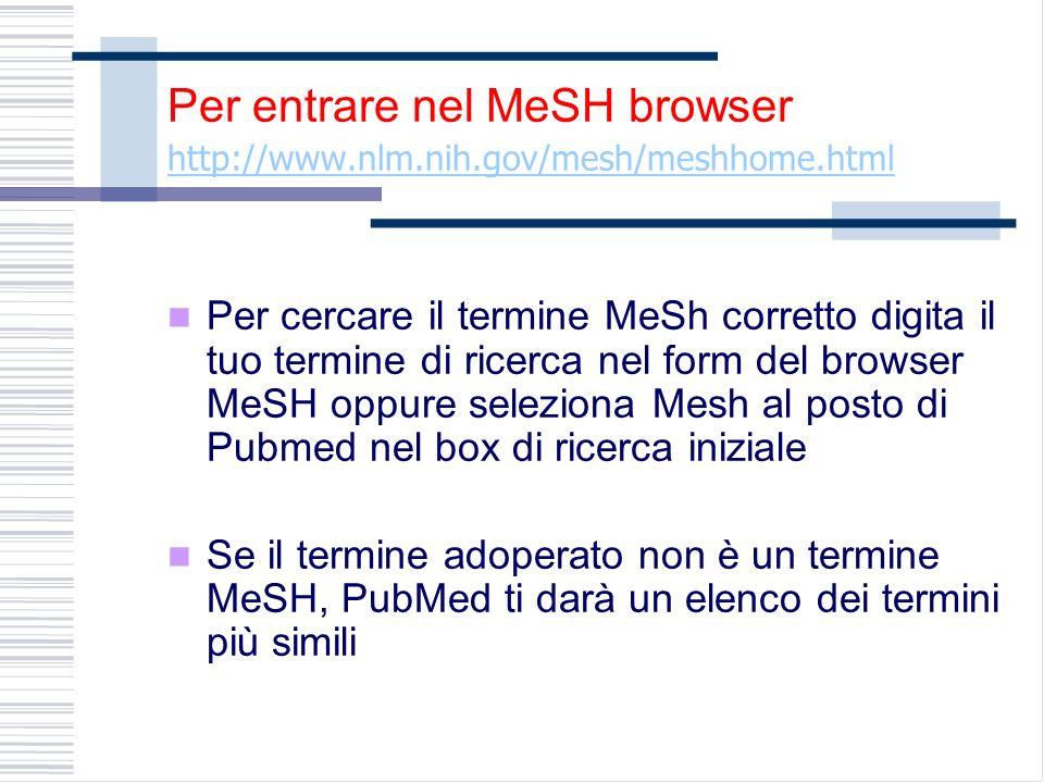 Per entrare nel MeSH browser http://www.nlm.nih.gov/mesh/meshhome.html Per cercare il termine MeSh corretto digita il tuo termine di ricerca nel form del browser MeSH oppure seleziona Mesh al posto di Pubmed nel box di ricerca iniziale Se il termine adoperato non è un termine MeSH, PubMed ti darà un elenco dei termini più simili