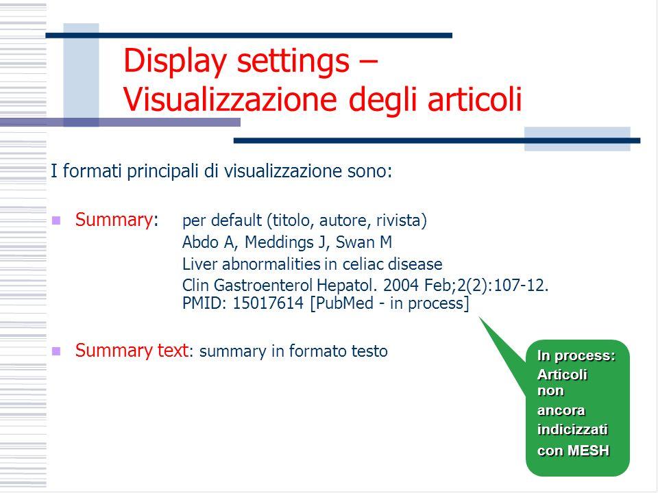 I formati principali di visualizzazione sono: Summary: per default (titolo, autore, rivista) Abdo A, Meddings J, Swan M Liver abnormalities in celiac disease Clin Gastroenterol Hepatol.