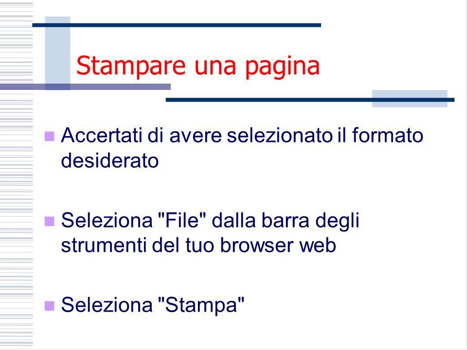 Stampare una pagina Accertati di avere selezionato il formato desiderato Seleziona File dalla barra degli strumenti del tuo browser web Seleziona Stampa