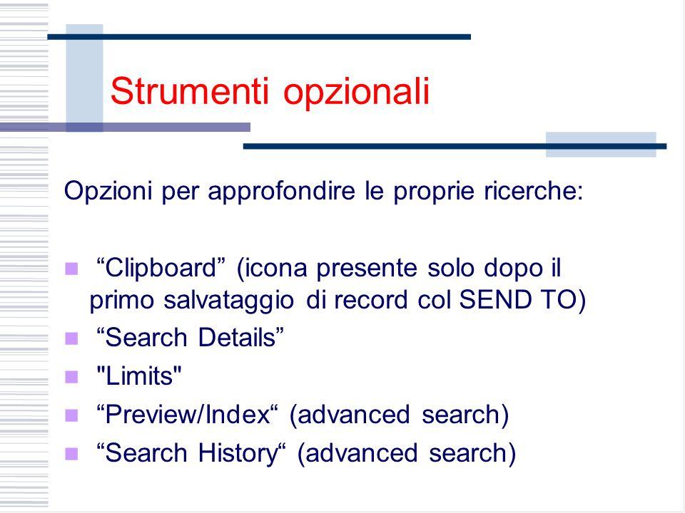 Strumenti opzionali Opzioni per approfondire le proprie ricerche: Clipboard (icona presente solo dopo il primo salvataggio di record col SEND TO) Search Details Limits Preview/Index (advanced search) Search History (advanced search)