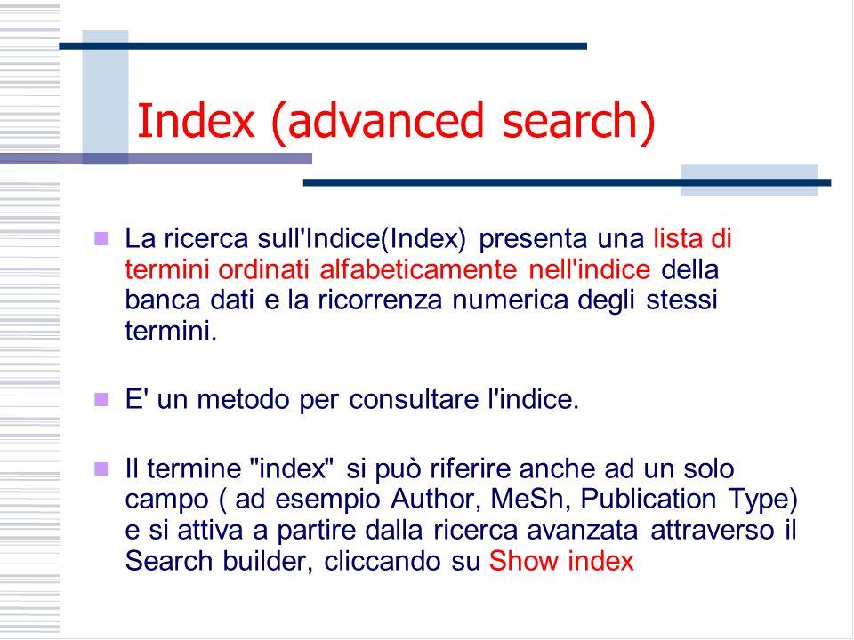 Index (advanced search) La ricerca sull Indice(Index) presenta una lista di termini ordinati alfabeticamente nell indice della banca dati e la ricorrenza numerica degli stessi termini.