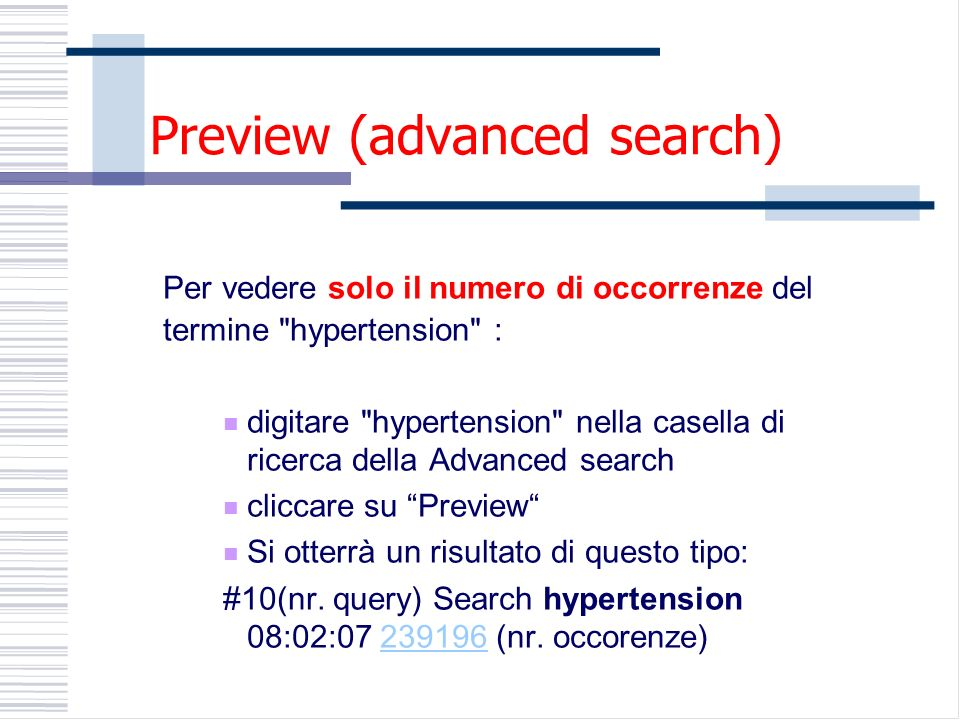 Preview (advanced search) Per vedere solo il numero di occorrenze del termine hypertension : digitare hypertension nella casella di ricerca della Advanced search cliccare su Preview Si otterrà un risultato di questo tipo: #10(nr.
