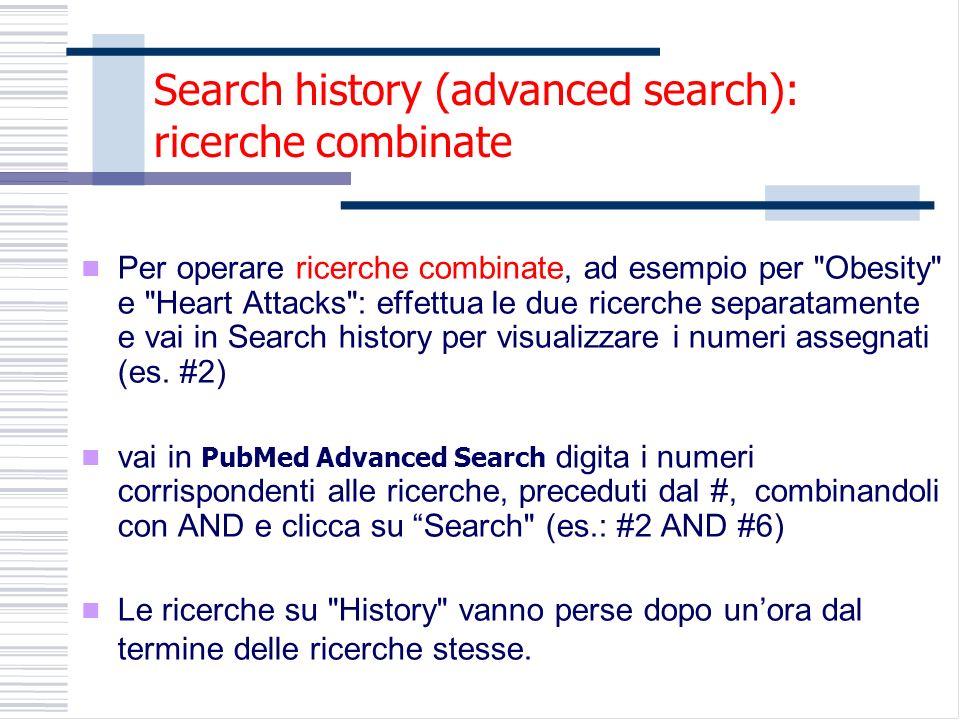 Search history (advanced search): ricerche combinate Per operare ricerche combinate, ad esempio per Obesity e Heart Attacks : effettua le due ricerche separatamente e vai in Search history per visualizzare i numeri assegnati (es.