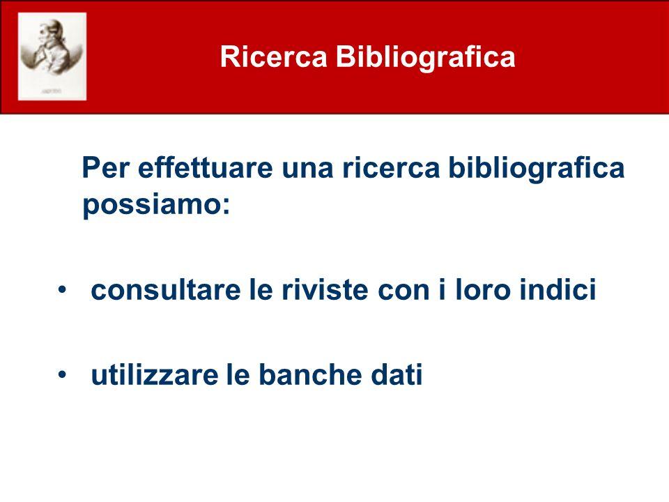 Ricerca Bibliografica Per effettuare una ricerca bibliografica possiamo: consultare le riviste con i loro indici utilizzare le banche dati