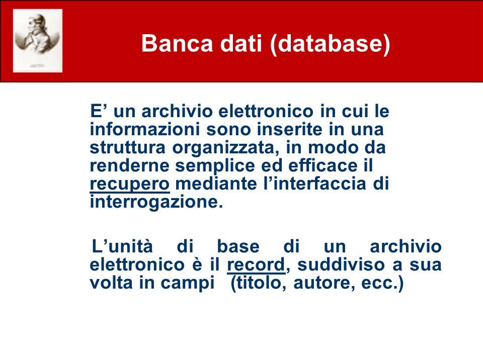 Banca dati (database) E un archivio elettronico in cui le informazioni sono inserite in una struttura organizzata, in modo da renderne semplice ed efficace il recupero mediante linterfaccia di interrogazione.