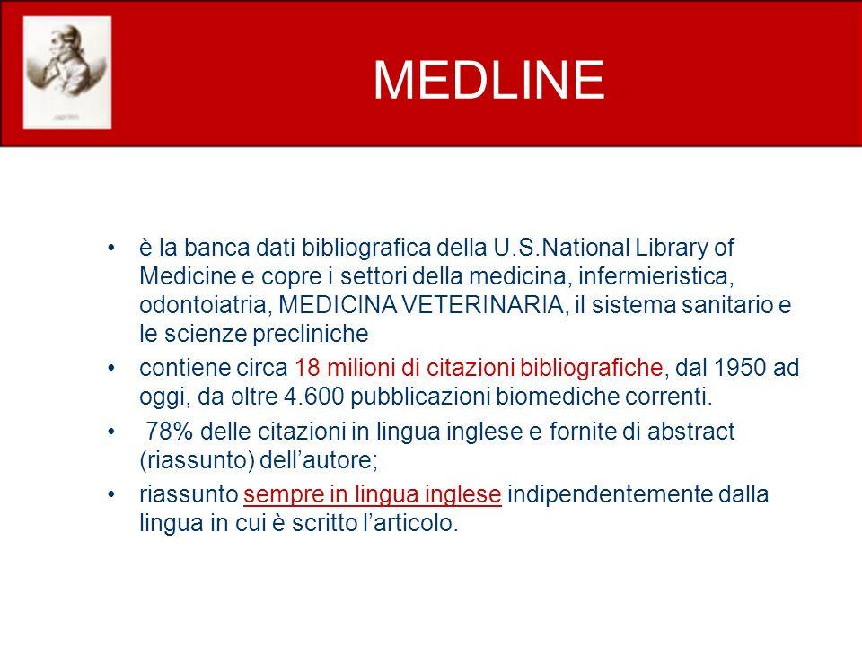 MEDLINE è la banca dati bibliografica della U.S.National Library of Medicine e copre i settori della medicina, infermieristica, odontoiatria, MEDICINA VETERINARIA, il sistema sanitario e le scienze precliniche contiene circa 18 milioni di citazioni bibliografiche, dal 1950 ad oggi, da oltre 4.600 pubblicazioni biomediche correnti.
