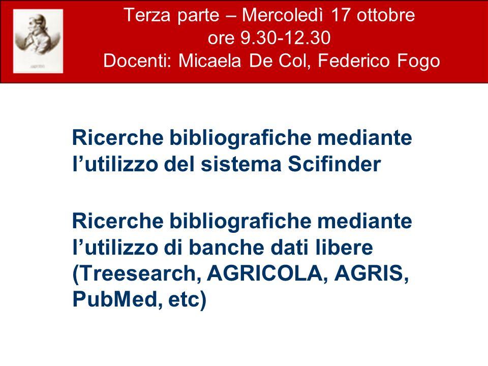 Terza parte – Mercoledì 17 ottobre ore 9.30-12.30 Docenti: Micaela De Col, Federico Fogo Ricerche bibliografiche mediante lutilizzo del sistema Scifinder Ricerche bibliografiche mediante lutilizzo di banche dati libere (Treesearch, AGRICOLA, AGRIS, PubMed, etc)
