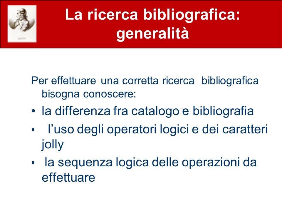 La ricerca bibliografica: generalità Per effettuare una corretta ricerca bibliografica bisogna conoscere: la differenza fra catalogo e bibliografia luso degli operatori logici e dei caratteri jolly la sequenza logica delle operazioni da effettuare