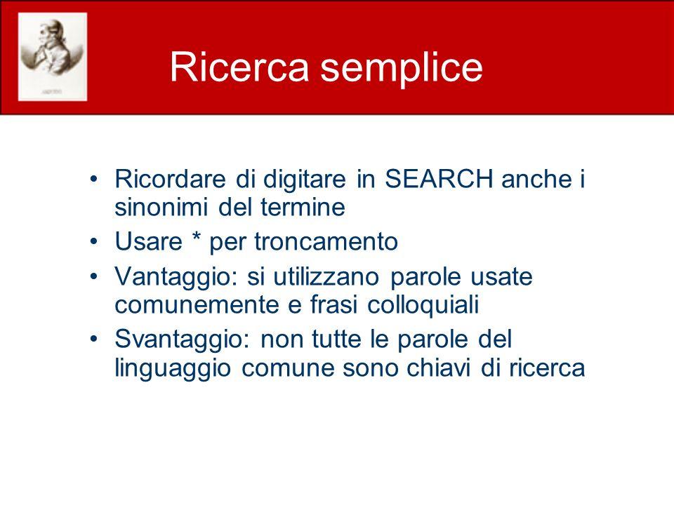 Ricerca semplice Ricordare di digitare in SEARCH anche i sinonimi del termine Usare * per troncamento Vantaggio: si utilizzano parole usate comunemente e frasi colloquiali Svantaggio: non tutte le parole del linguaggio comune sono chiavi di ricerca