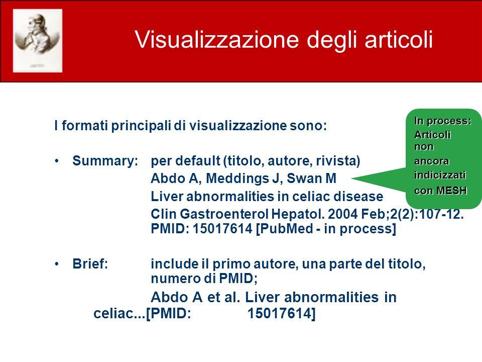 I formati principali di visualizzazione sono: Summary:per default (titolo, autore, rivista) Abdo A, Meddings J, Swan M Liver abnormalities in celiac disease Clin Gastroenterol Hepatol.