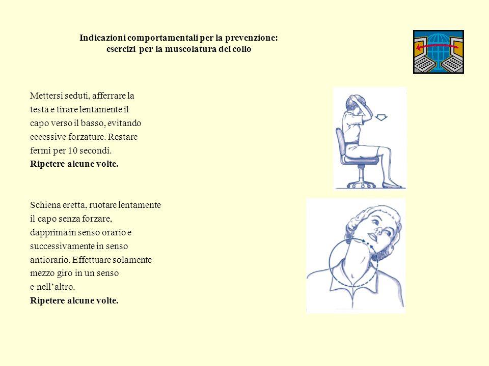 Indicazioni comportamentali per la prevenzione: esercizi per la muscolatura del collo Volgere alternativamente il capo verso destra e verso sinistra, senza forzare.