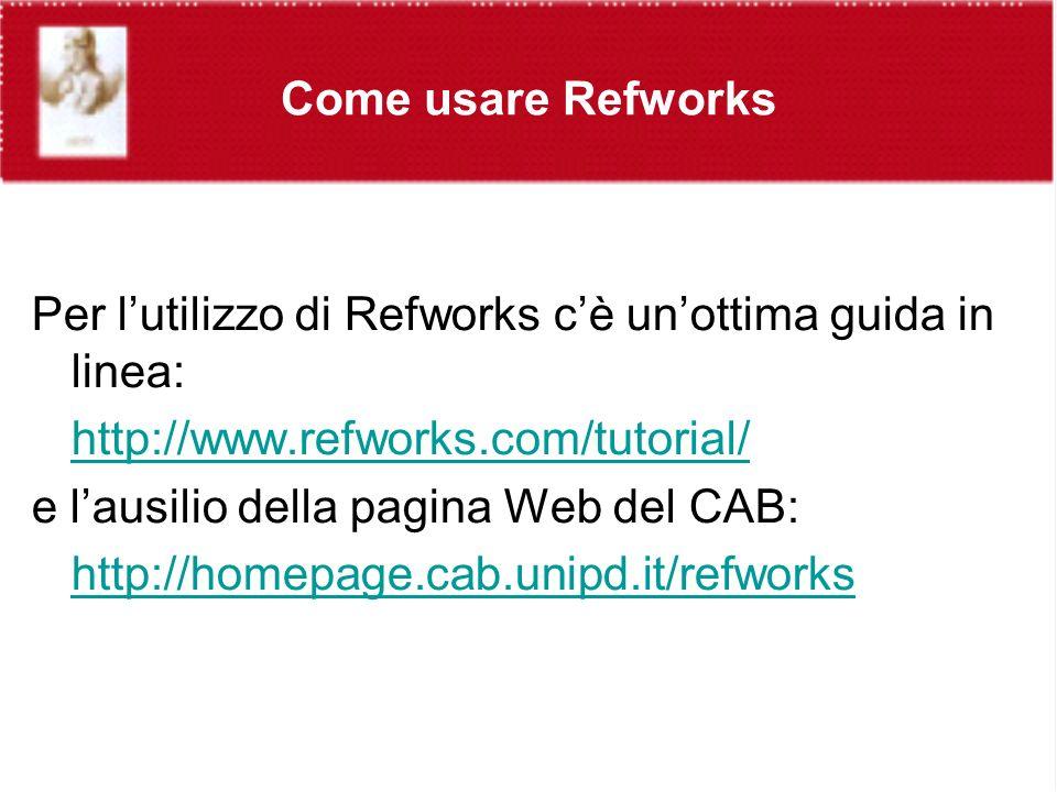 Come usare Refworks Per lutilizzo di Refworks cè unottima guida in linea: http://www.refworks.com/tutorial/ e lausilio della pagina Web del CAB: http://homepage.cab.unipd.it/refworks