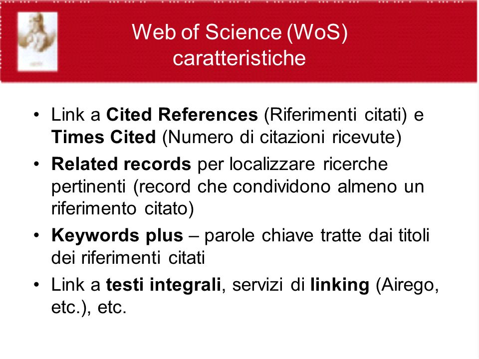 Web of Science (WoS) caratteristiche Link a Cited References (Riferimenti citati) e Times Cited (Numero di citazioni ricevute) Related records per localizzare ricerche pertinenti (record che condividono almeno un riferimento citato) Keywords plus – parole chiave tratte dai titoli dei riferimenti citati Link a testi integrali, servizi di linking (Airego, etc.), etc.