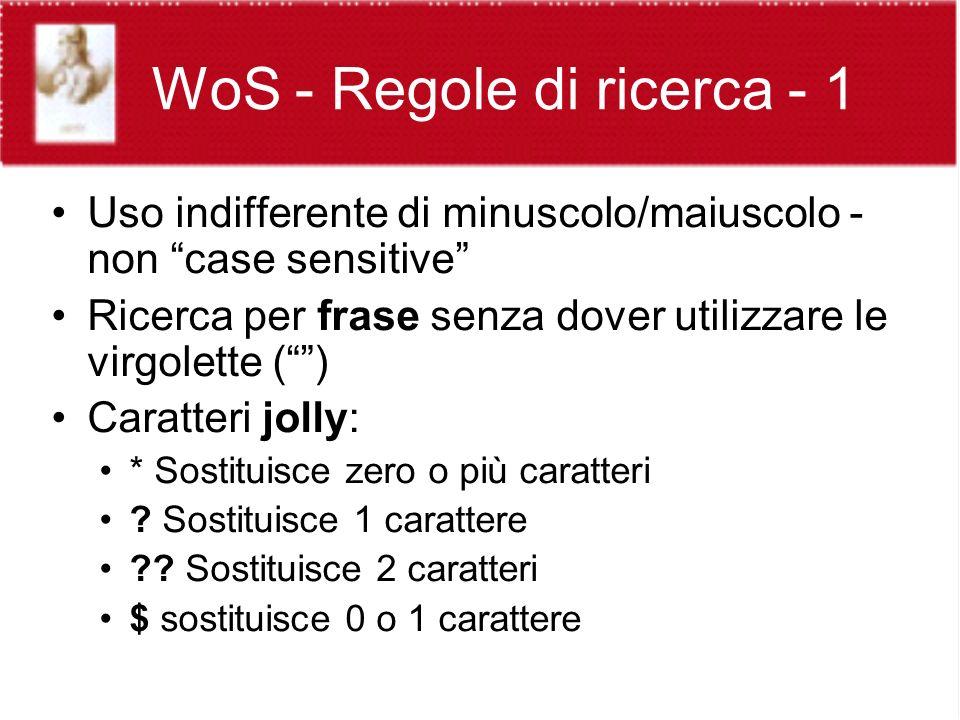 WoS - Regole di ricerca - 1 Uso indifferente di minuscolo/maiuscolo - non case sensitive Ricerca per frase senza dover utilizzare le virgolette () Caratteri jolly: * Sostituisce zero o più caratteri .