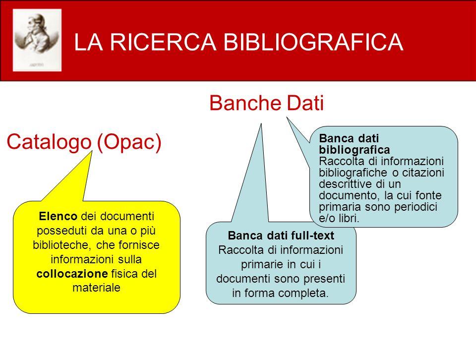 LA RICERCA BIBLIOGRAFICA Catalogo (Opac) Banche Dati Elenco dei documenti posseduti da una o più biblioteche, che fornisce informazioni sulla collocaz