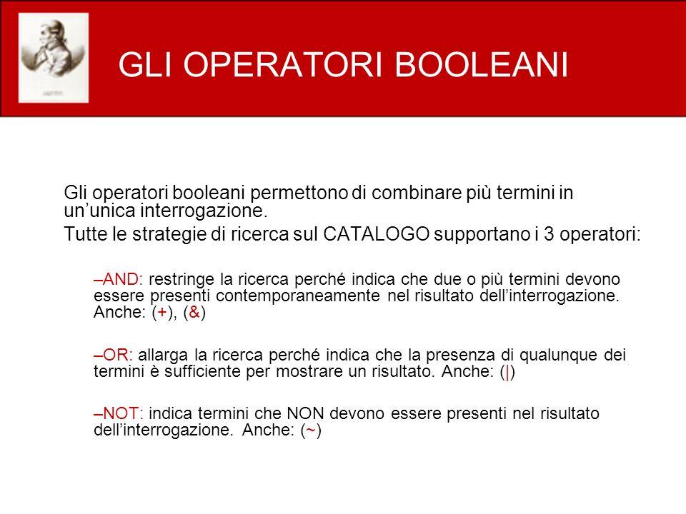 GLI OPERATORI BOOLEANI Gli operatori booleani permettono di combinare più termini in ununica interrogazione. Tutte le strategie di ricerca sul CATALOG