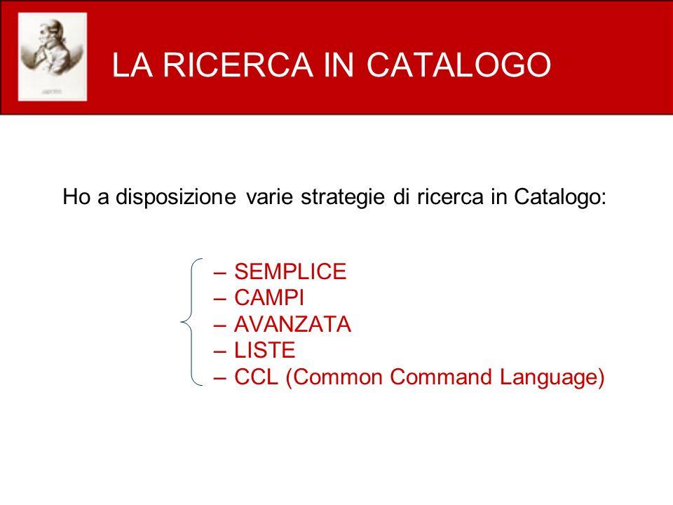 LA RICERCA IN CATALOGO Ho a disposizione varie strategie di ricerca in Catalogo: –SEMPLICE –CAMPI –AVANZATA –LISTE –CCL (Common Command Language)