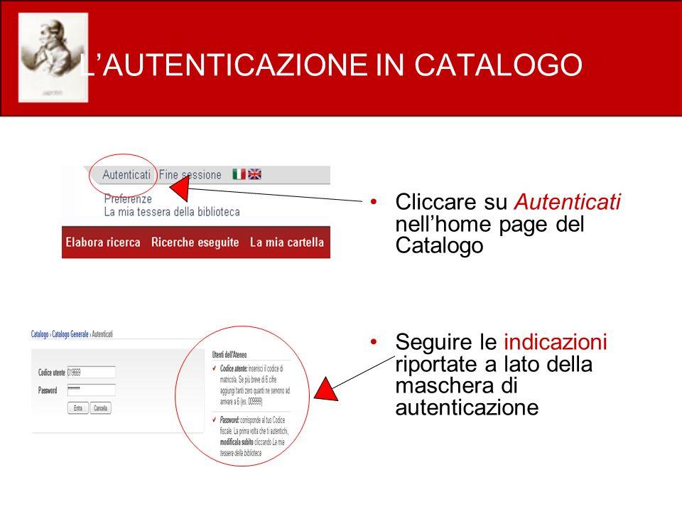 LAUTENTICAZIONE IN CATALOGO Cliccare su Autenticati nellhome page del Catalogo Seguire le indicazioni riportate a lato della maschera di autenticazion