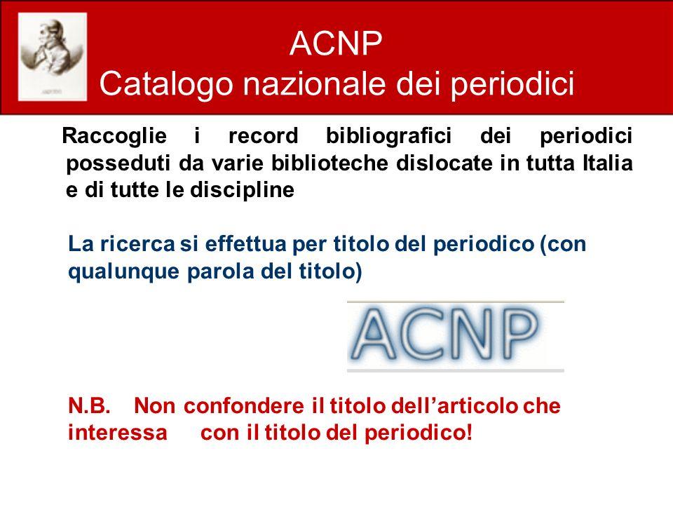 ACNP Catalogo nazionale dei periodici Raccoglie i record bibliografici dei periodici posseduti da varie biblioteche dislocate in tutta Italia e di tut