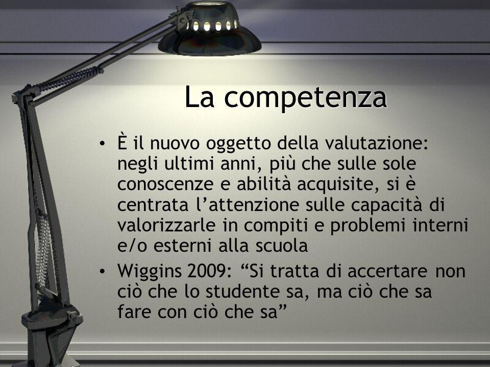 La competenza È il nuovo oggetto della valutazione: negli ultimi anni, più che sulle sole conoscenze e abilità acquisite, si è centrata lattenzione su