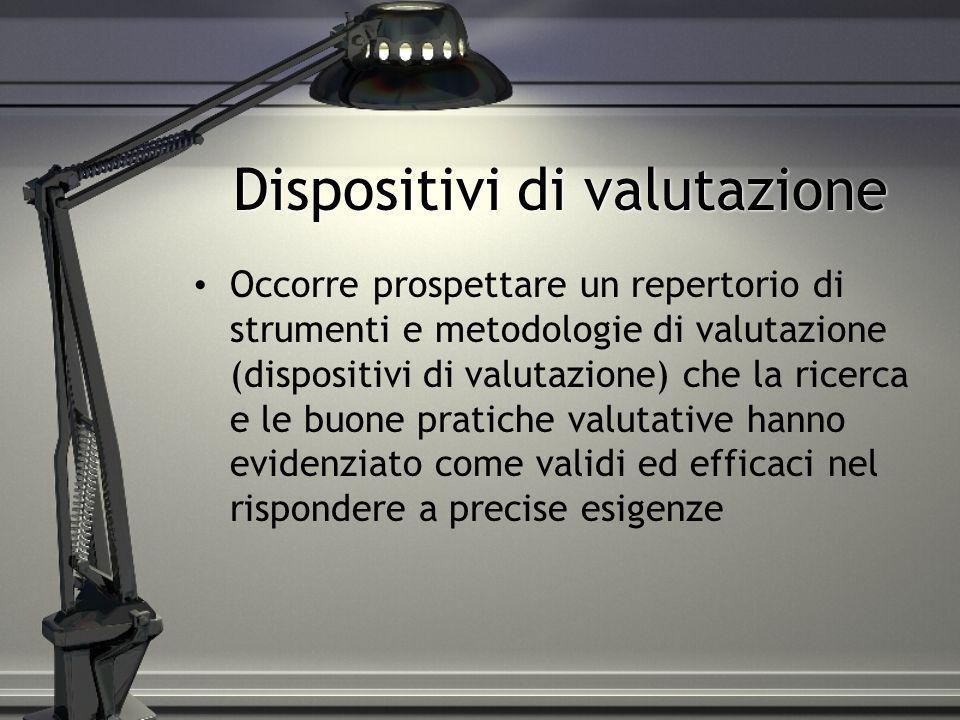 Dispositivi di valutazione Occorre prospettare un repertorio di strumenti e metodologie di valutazione (dispositivi di valutazione) che la ricerca e l