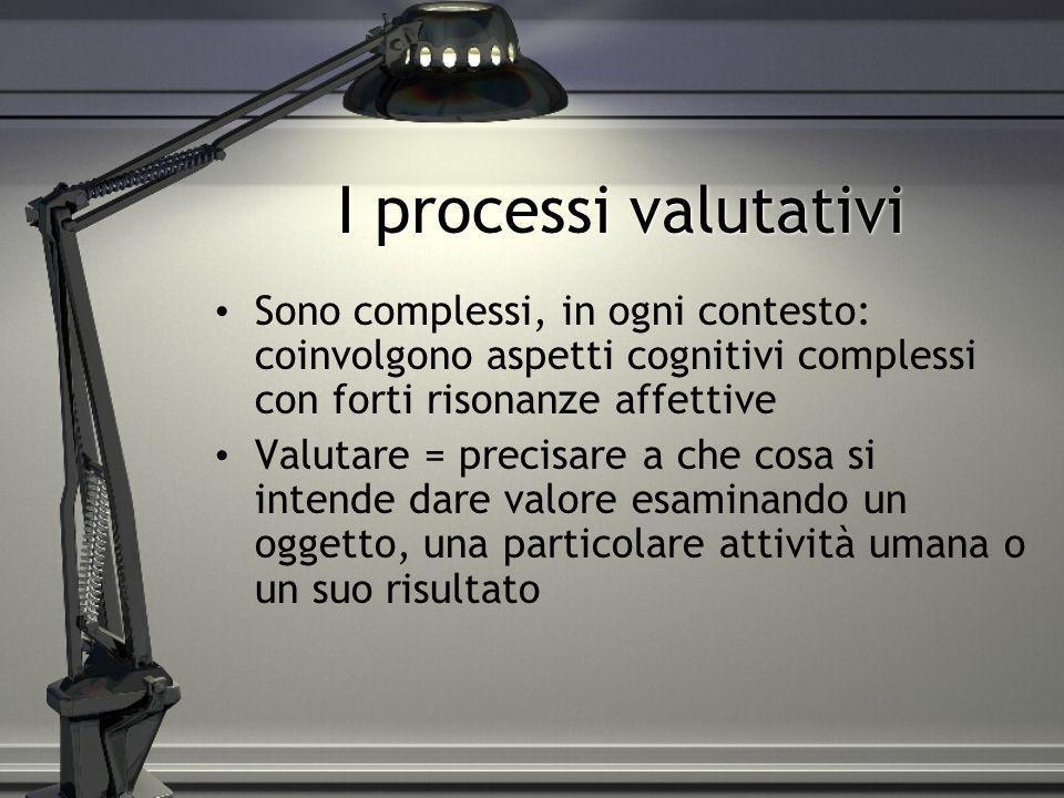 I processi valutativi Sono complessi, in ogni contesto: coinvolgono aspetti cognitivi complessi con forti risonanze affettive Valutare = precisare a c