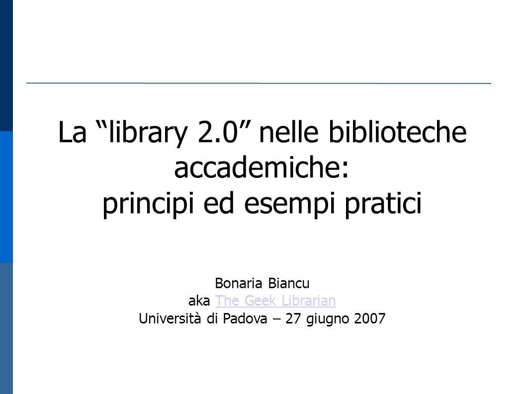 La library 2.0 nelle biblioteche accademiche: principi ed esempi pratici Bonaria Biancu aka The Geek LibrarianThe Geek Librarian Università di Padova – 27 giugno 2007