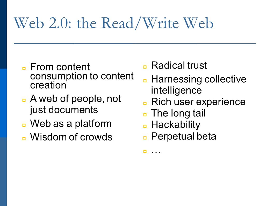 Web 2.0: the Read/Write Web From content consumption to content creation A web of people, not just documents Web as a platform Wisdom of crowds Radical trust Harnessing collective intelligence Rich user experience The long tail Hackability Perpetual beta …