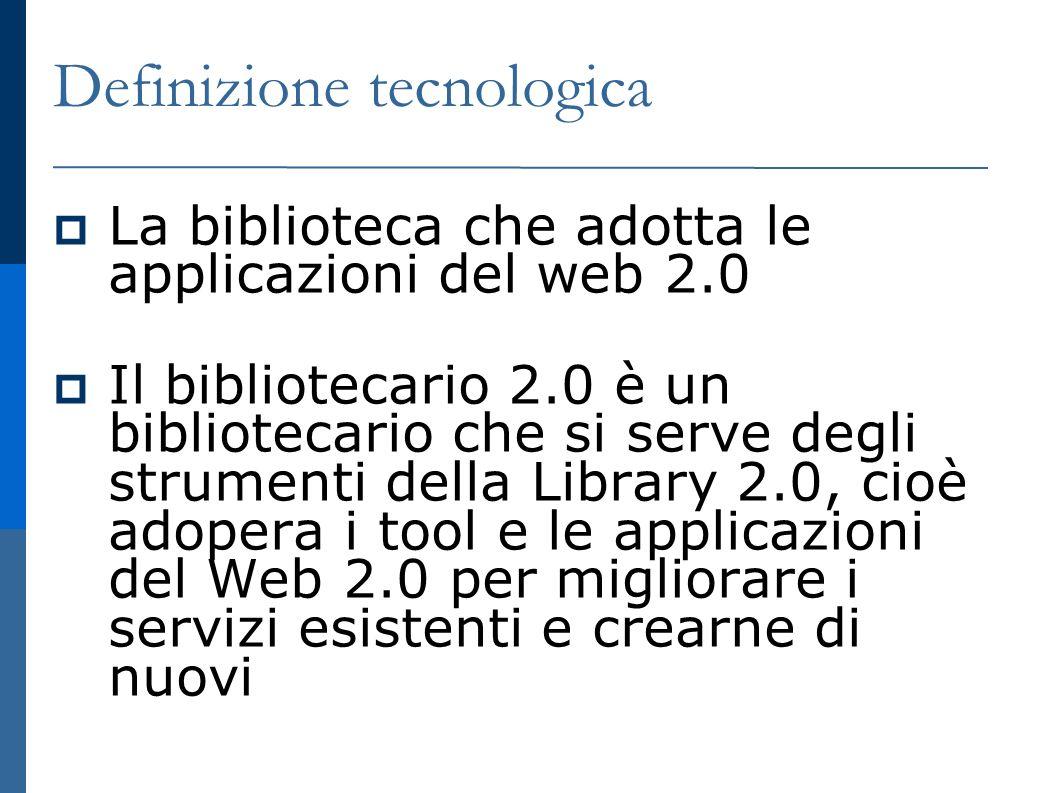 Definizione tecnologica La biblioteca che adotta le applicazioni del web 2.0 Il bibliotecario 2.0 è un bibliotecario che si serve degli strumenti della Library 2.0, cioè adopera i tool e le applicazioni del Web 2.0 per migliorare i servizi esistenti e crearne di nuovi