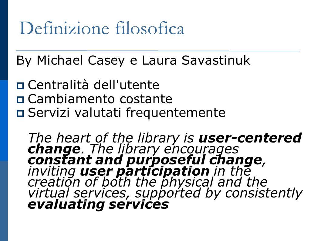 Definizione filosofica By Michael Casey e Laura Savastinuk Centralità dell utente Cambiamento costante Servizi valutati frequentemente The heart of the library is user-centered change.