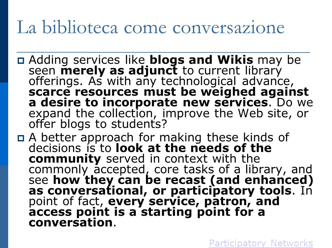 La biblioteca come conversazione Adding services like blogs and Wikis may be seen merely as adjunct to current library offerings. As with any technolo