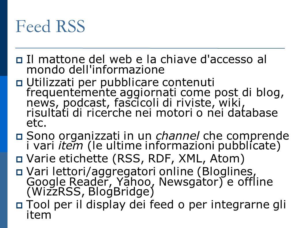 Feed RSS Il mattone del web e la chiave d accesso al mondo dell informazione Utilizzati per pubblicare contenuti frequentemente aggiornati come post di blog, news, podcast, fascicoli di riviste, wiki, risultati di ricerche nei motori o nei database etc.