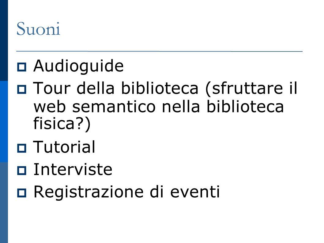 Suoni Audioguide Tour della biblioteca (sfruttare il web semantico nella biblioteca fisica?) Tutorial Interviste Registrazione di eventi