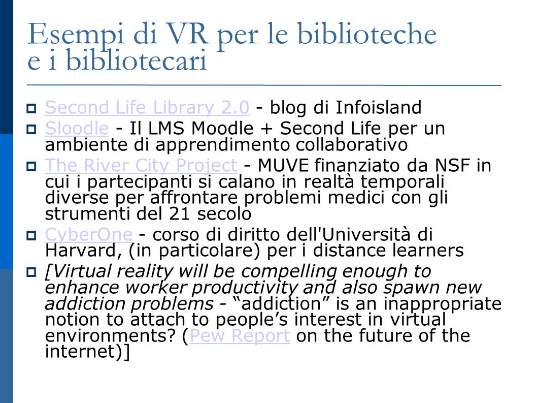 Esempi di VR per le biblioteche e i bibliotecari Second Life Library 2.0 - blog di Infoisland Second Life Library 2.0 Sloodle - Il LMS Moodle + Second Life per un ambiente di apprendimento collaborativo Sloodle The River City Project - MUVE finanziato da NSF in cui i partecipanti si calano in realtà temporali diverse per affrontare problemi medici con gli strumenti del 21 secolo The River City Project CyberOne - corso di diritto dell Università di Harvard, (in particolare) per i distance learners CyberOne [Virtual reality will be compelling enough to enhance worker productivity and also spawn new addiction problems - addiction is an inappropriate notion to attach to peoples interest in virtual environments.