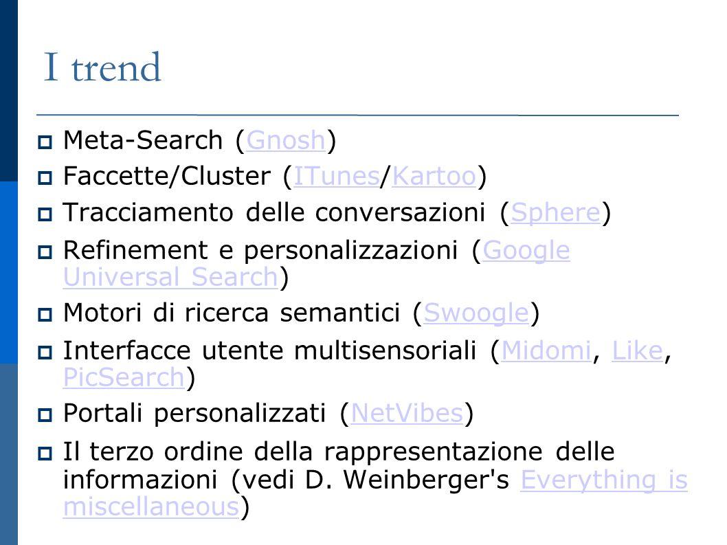 I trend Meta-Search (Gnosh) Gnosh Faccette/Cluster (ITunes/Kartoo) ITunesKartoo Tracciamento delle conversazioni (Sphere) Sphere Refinement e personalizzazioni (Google Universal Search) Google Universal Search Motori di ricerca semantici (Swoogle) Swoogle Interfacce utente multisensoriali (Midomi, Like, PicSearch) MidomiLike PicSearch Portali personalizzati (NetVibes) NetVibes Il terzo ordine della rappresentazione delle informazioni (vedi D.