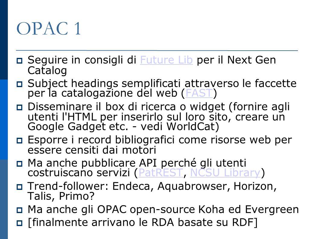 OPAC 1 Seguire in consigli di Future Lib per il Next Gen CatalogFuture Lib Subject headings semplificati attraverso le faccette per la catalogazione del web (FAST) FAST Disseminare il box di ricerca o widget (fornire agli utenti l HTML per inserirlo sul loro sito, creare un Google Gadget etc.