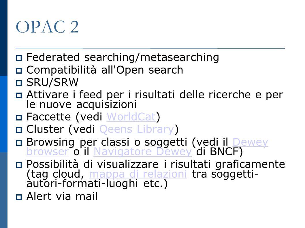OPAC 2 Federated searching/metasearching Compatibilità all Open search SRU/SRW Attivare i feed per i risultati delle ricerche e per le nuove acquisizioni Faccette (vedi WorldCat) WorldCat Cluster (vedi Qeens Library) Qeens Library Browsing per classi o soggetti (vedi il Dewey browser o il Navigatore Dewey di BNCF) Dewey browserNavigatore Dewey Possibilità di visualizzare i risultati graficamente (tag cloud, mappa di relazioni tra soggetti- autori-formati-luoghi etc.) mappa di relazioni Alert via mail