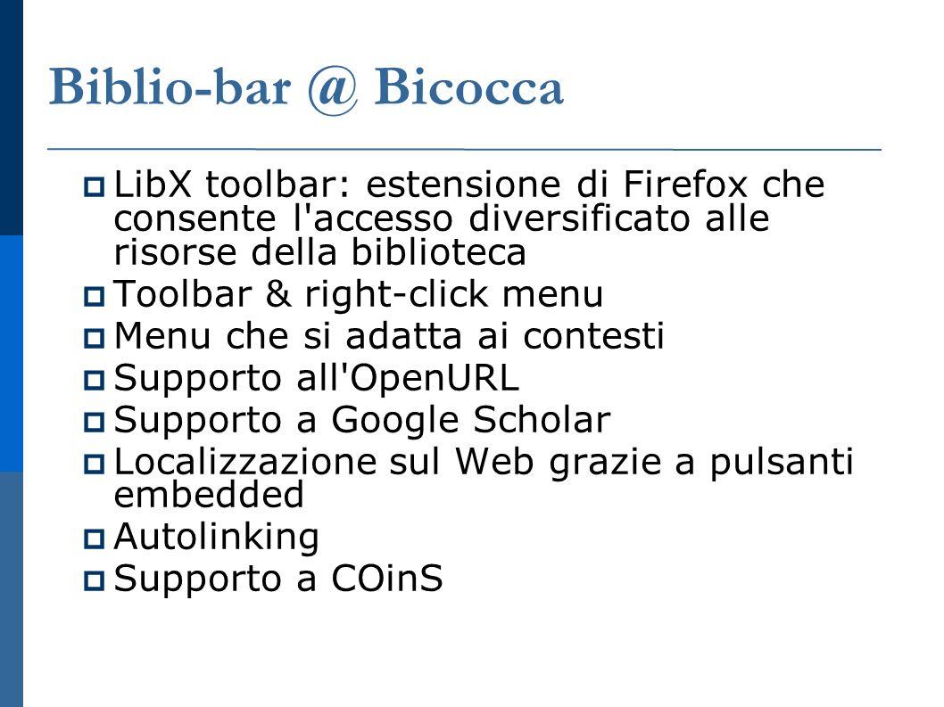 Biblio-bar @ Bicocca LibX toolbar: estensione di Firefox che consente l accesso diversificato alle risorse della biblioteca Toolbar & right-click menu Menu che si adatta ai contesti Supporto all OpenURL Supporto a Google Scholar Localizzazione sul Web grazie a pulsanti embedded Autolinking Supporto a COinS