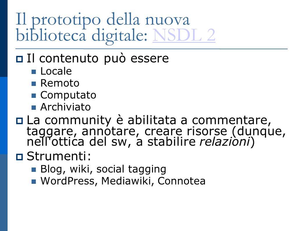 Il prototipo della nuova biblioteca digitale: NSDL 2NSDL 2 Il contenuto può essere Locale Remoto Computato Archiviato La community è abilitata a commentare, taggare, annotare, creare risorse (dunque, nell ottica del sw, a stabilire relazioni) Strumenti: Blog, wiki, social tagging WordPress, Mediawiki, Connotea